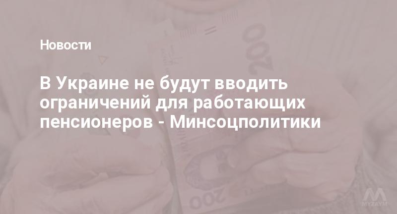 В Украине не будут вводить ограничений для работающих пенсионеров - Минсоцполитики