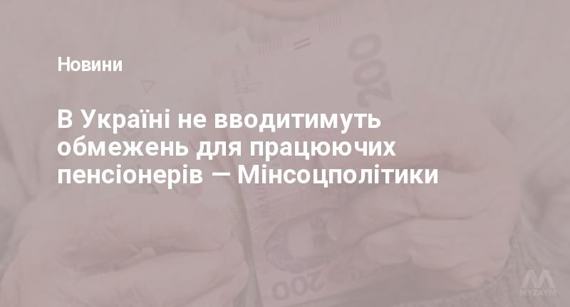 В Україні не вводитимуть обмежень для працюючих пенсіонерів — Мінсоцполітики