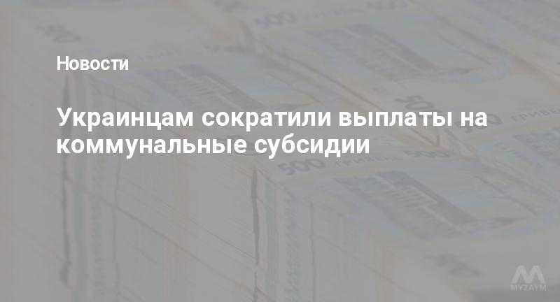 Украинцам сократили выплаты на коммунальные субсидии