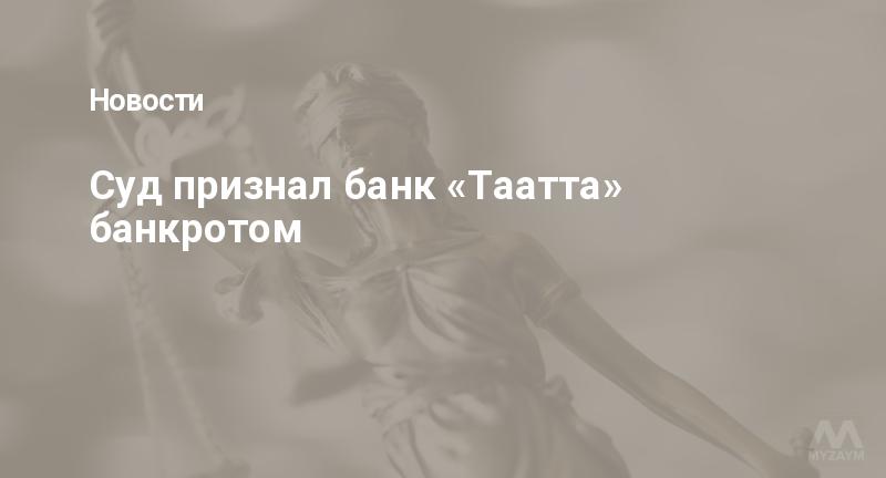 Суд признал банк «Таатта» банкротом