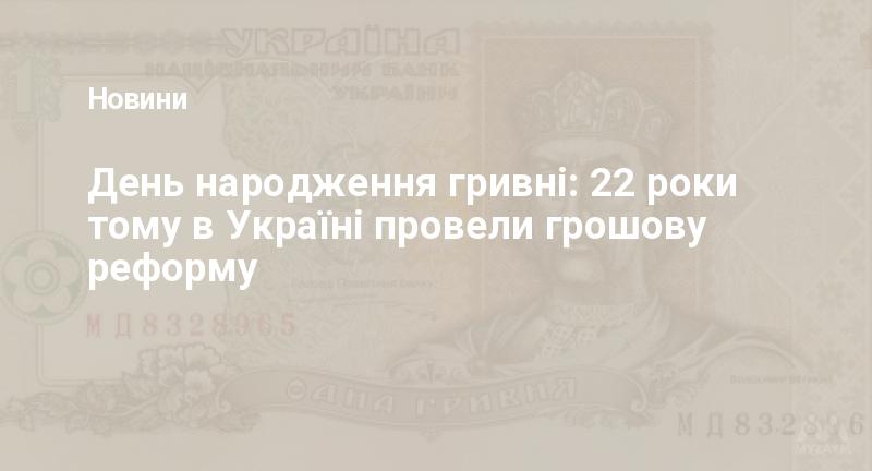 День народження гривні: 22 роки тому в Україні провели грошову реформу