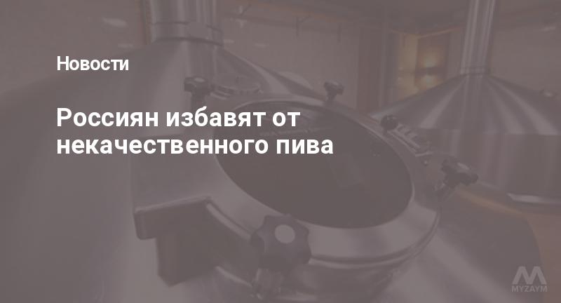 Россиян избавят от некачественного пива