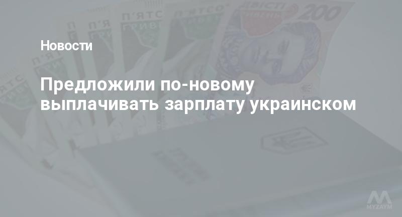 Предложили по-новому выплачивать зарплату украинском