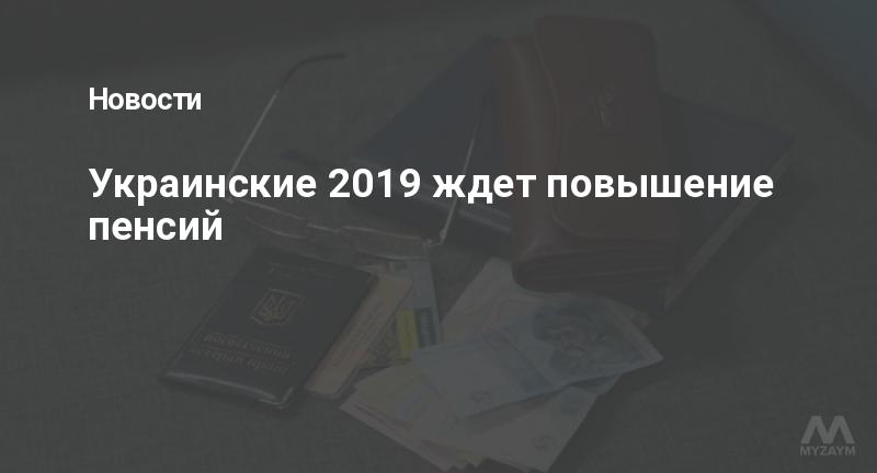 Украинские 2019 ждет повышение пенсий