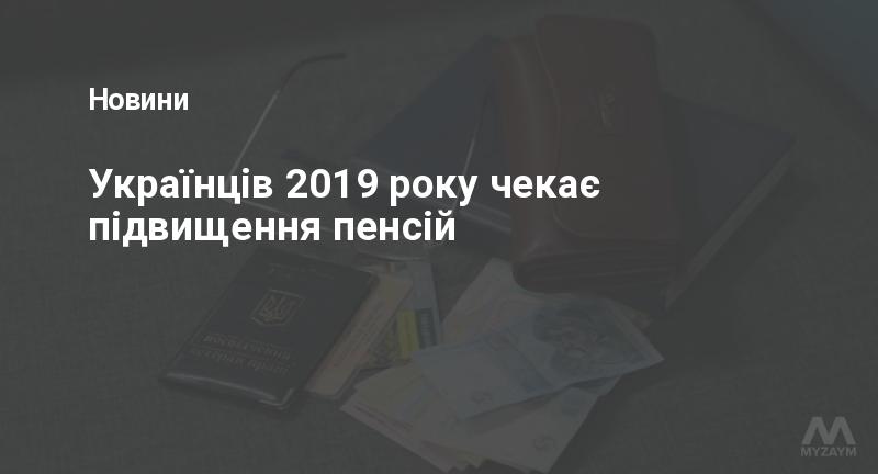 Українців 2019 року чекає підвищення пенсій