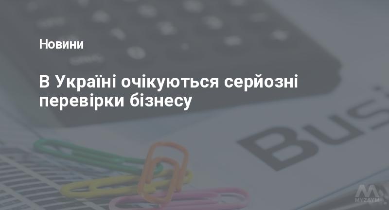 В Україні очікуються серйозні перевірки бізнесу