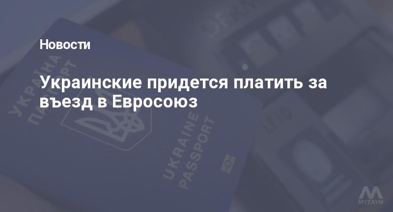 Украинские придется платить за въезд в Евросоюз