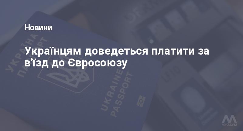 Українцям доведеться платити за в'їзд до Євросоюзу