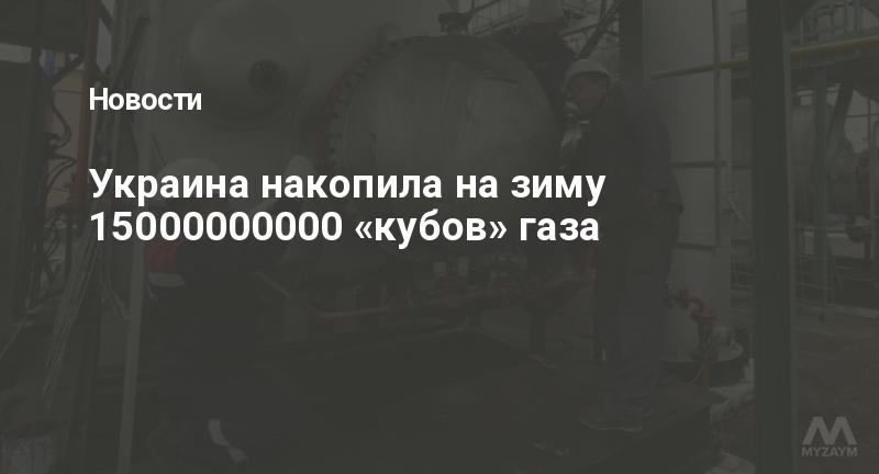 Украина накопила на зиму 15000000000 «кубов» газа