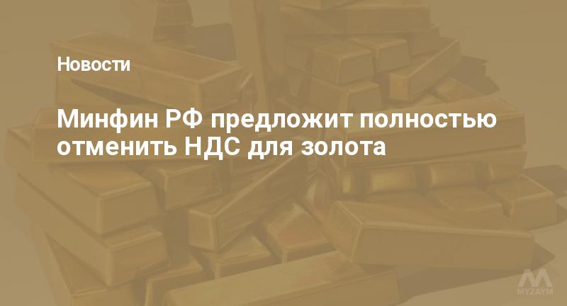 Минфин РФ предложит полностью отменить НДС для золота