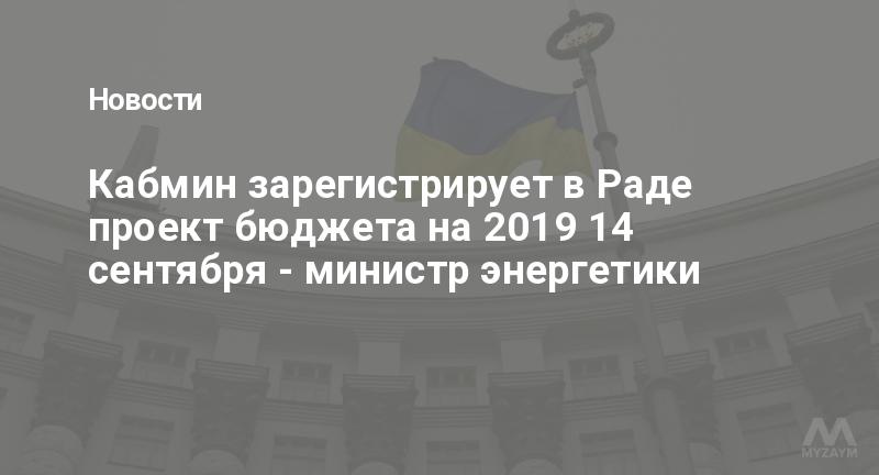 Кабмин зарегистрирует в Раде проект бюджета на 2019 14 сентября - министр энергетики