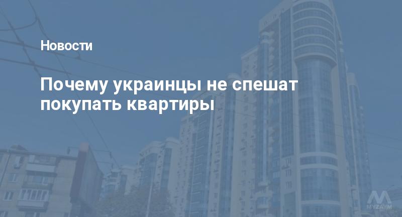 Почему украинцы не спешат покупать квартиры