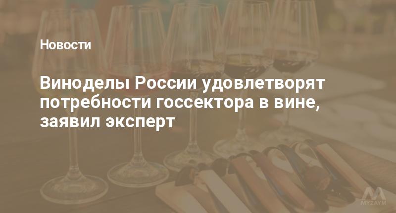 Виноделы России удовлетворят потребности госсектора в вине, заявил эксперт