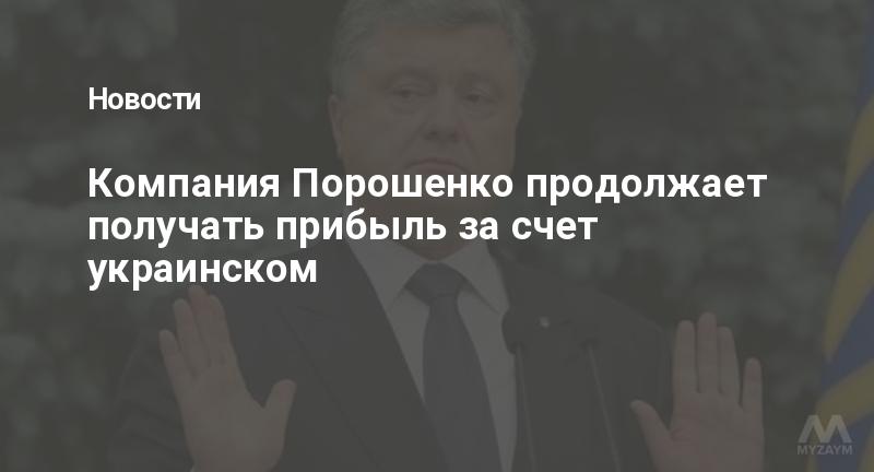 Компания Порошенко продолжает получать прибыль за счет украинском