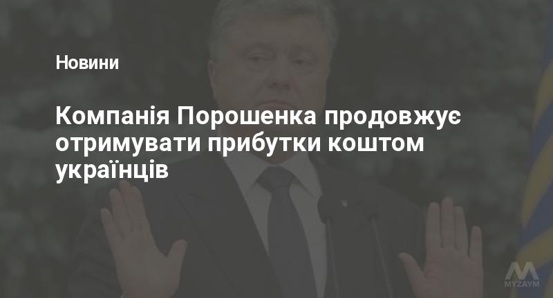 Компанія Порошенка продовжує отримувати прибутки коштом українців