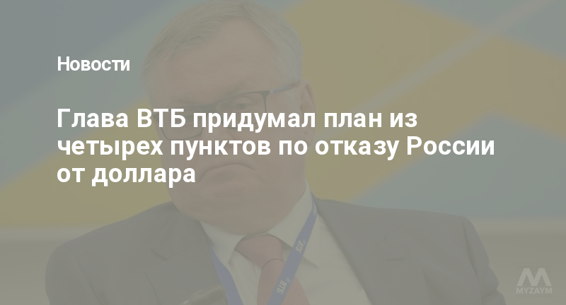 Глава ВТБ придумал план из четырех пунктов по отказу России от доллара