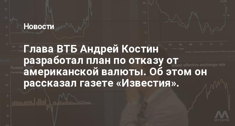 Глава ВТБ Андрей Костин разработал план по отказу от американской валюты. Об этом он рассказал газете «Известия».