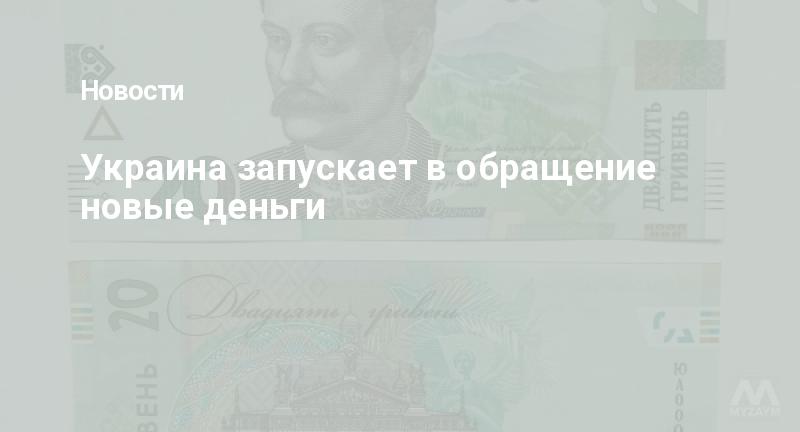 Украина запускает в обращение новые деньги
