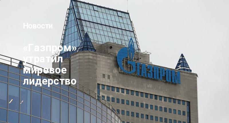 «Газпром» утратил мировое лидерство