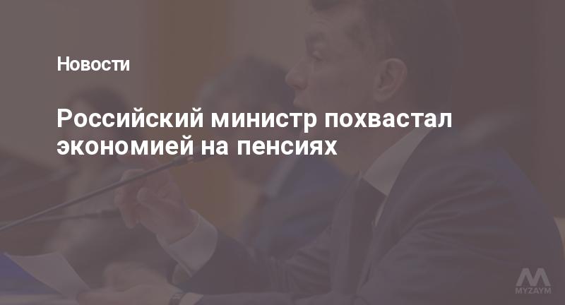 Российский министр похвастал экономией на пенсиях
