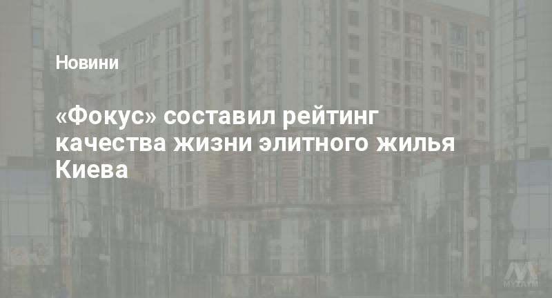 «Фокус» составил рейтинг качества жизни элитного жилья Киева