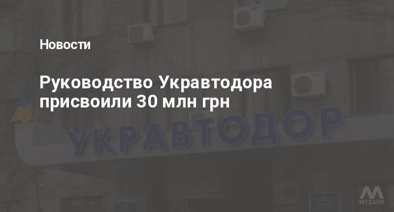Руководство Укравтодора присвоили 30 млн грн