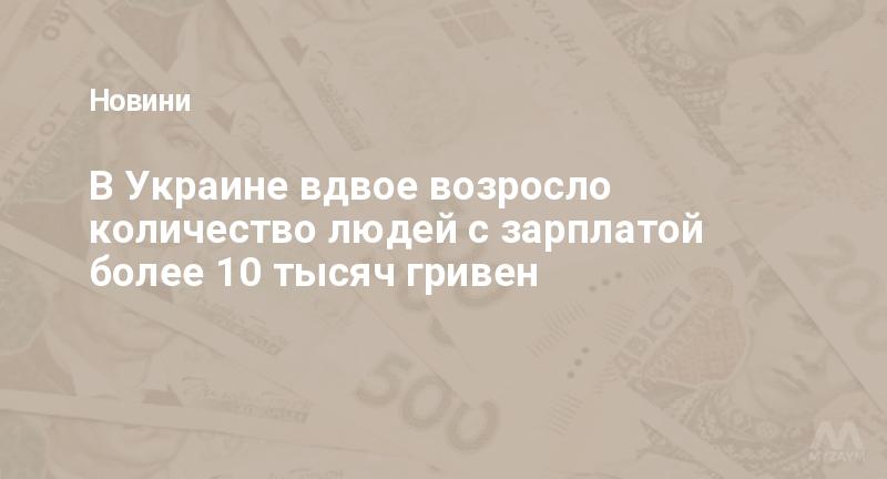 В Украине вдвое возросло количество людей с зарплатой более 10 тысяч гривен