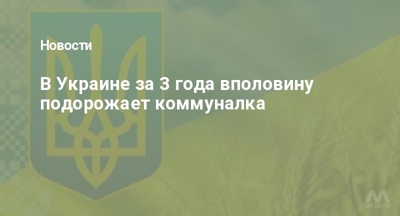 В Украине за 3 года вполовину подорожает коммуналка