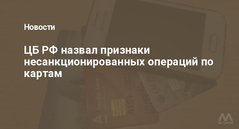 ЦБ РФ назвал признаки несанкционированных операций по картам