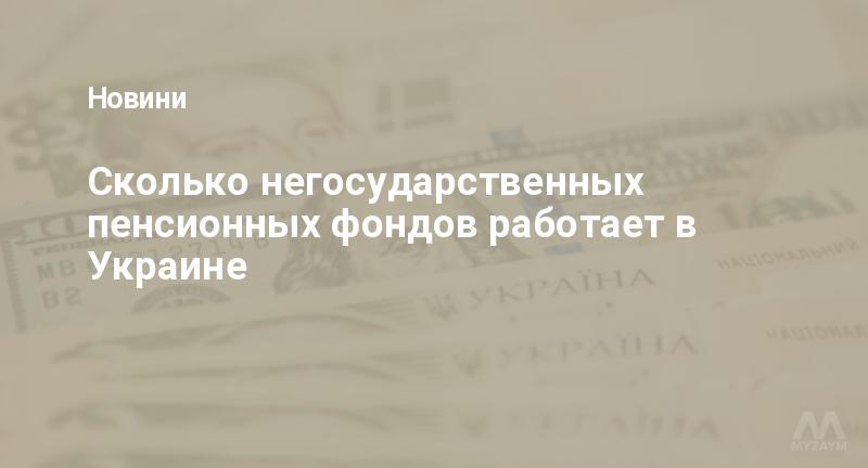 Сколько негосударственных пенсионных фондов работает в Украине