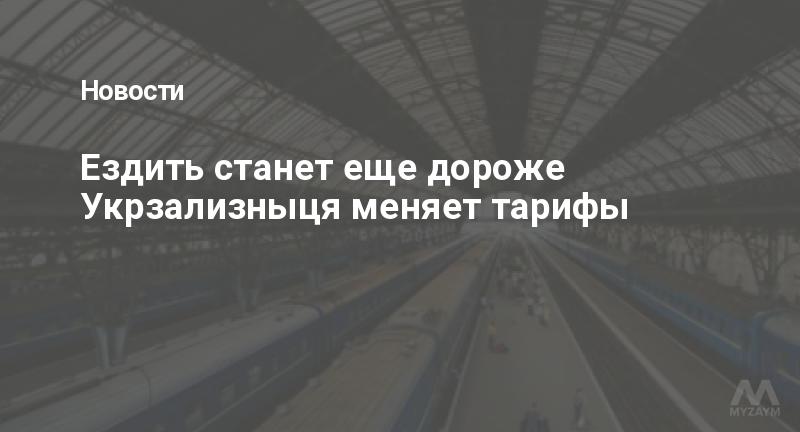 Ездить станет еще дороже Укрзализныця меняет тарифы