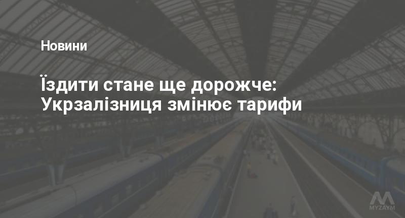 Їздити стане ще дорожче: Укрзалізниця змінює тарифи