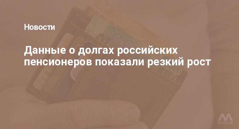 Данные о долгах российских пенсионеров показали резкий рост