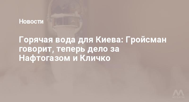Горячая вода для Киева: Гройсман говорит, теперь дело за Нафтогазом и Кличко