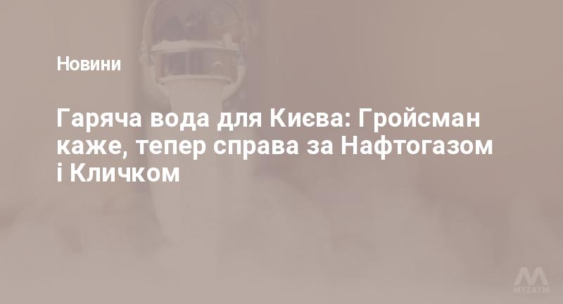Гаряча вода для Києва: Гройсман каже, тепер справа за Нафтогазом і Кличком