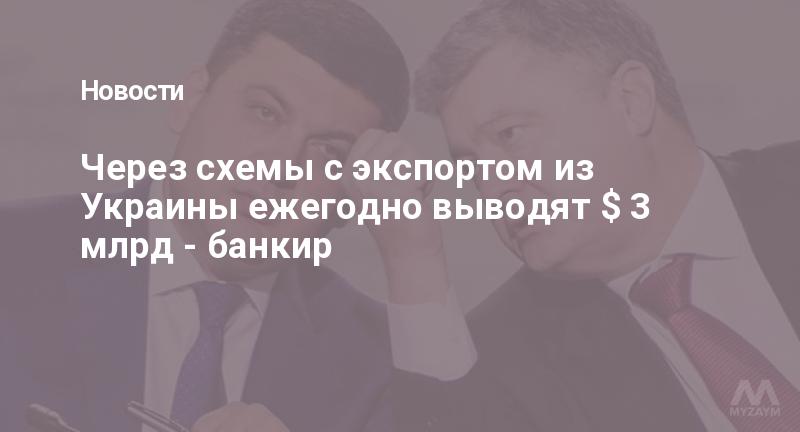 Через схемы с экспортом из Украины ежегодно выводят $ 3 млрд - банкир