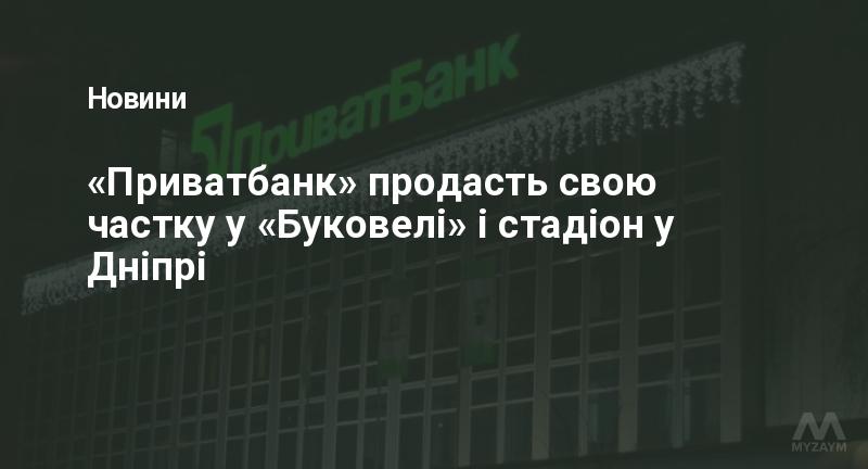 «Приватбанк» продасть свою частку у «Буковелі» і стадіон у Дніпрі