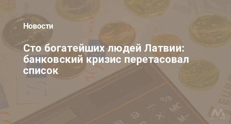 Сто богатейших людей Латвии: банковский кризис перетасовал список