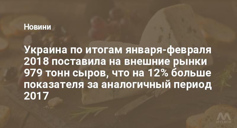 Украина в январе-феврале увеличила экспорт и импорт сыров