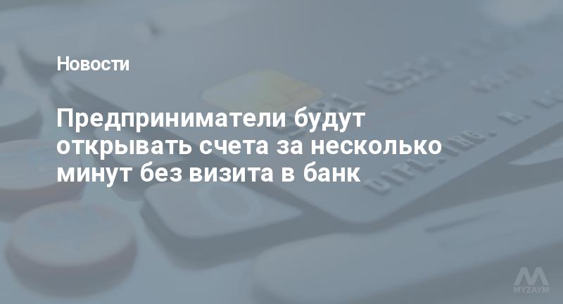 Предприниматели будут открывать счета за несколько минут без визита в банк