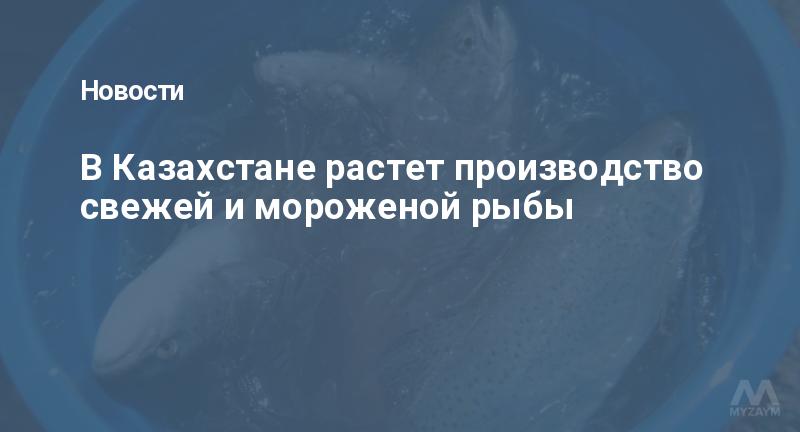 В Казахстане растет производство свежей и мороженой рыбы