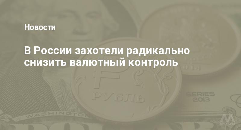 В России захотели радикально снизить валютный контроль