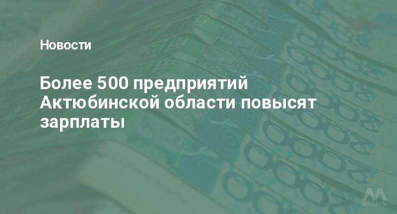 Более 500 предприятий Актюбинской области повысят зарплаты