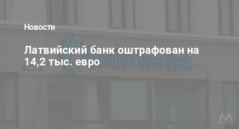 Латвийский банк оштрафован на 14,2 тыс. евро