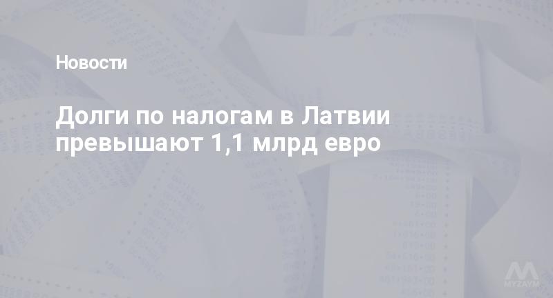 Долги по налогам в Латвии превышают 1,1 млрд евро