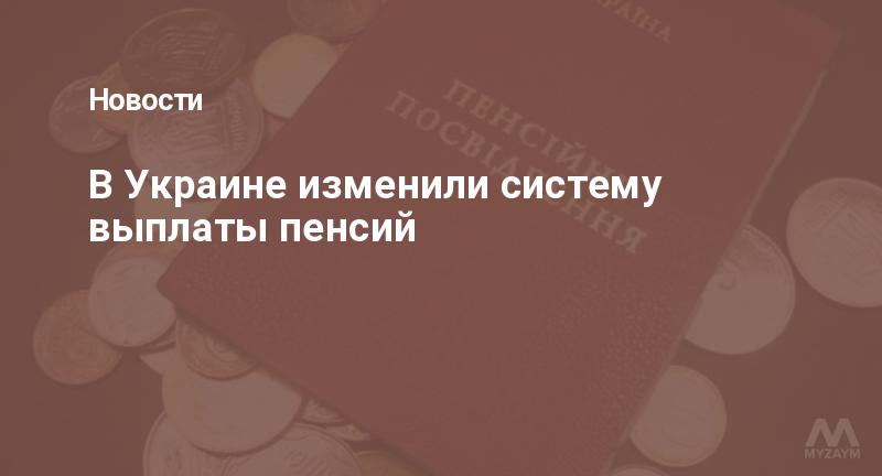 В Украине изменили систему выплаты пенсий