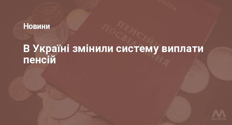 В Україні змінили систему виплати пенсій
