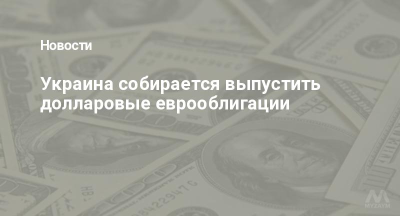 Украина собирается выпустить долларовые еврооблигации