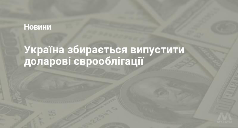 Україна збирається випустити доларові єврооблігації