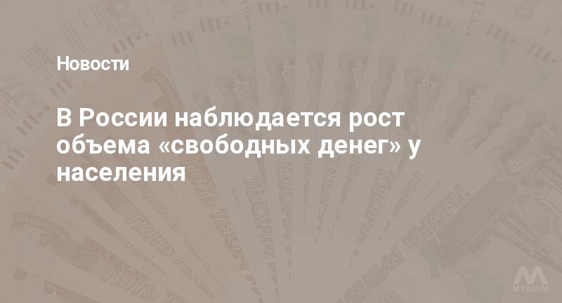В России наблюдается рост объема «свободных денег» у населения
